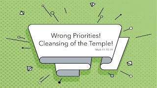 Wrong Priorities! Cleansing of the Temple. Mark 11