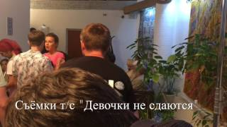 "Съёмки сериала ""Девочки не сдаются"" ."