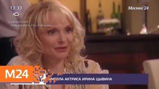 Смотреть видео Умерла актриса Ирина Цывина - Москва 24 онлайн
