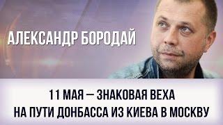 Александр Бородай   11 мая – знаковая веха на пути Донбасса из Киева в Москву