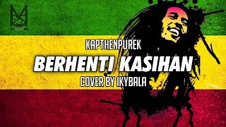 BERHENTI KASIHAN - KapthenpureK Cover By Ikybala ( Reggae Version )