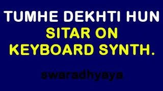 Tumhe dekhti hoon - Sitar on Keyboard