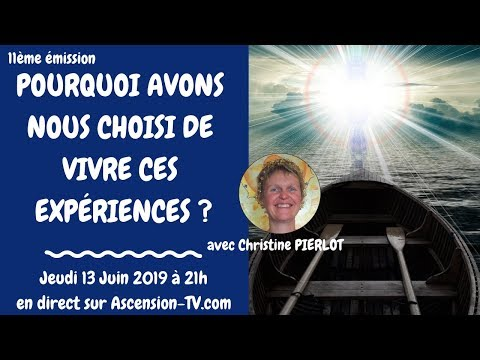 11eme : Pq avons-nous choisi de vivre ces expériences ? avec Christine PIERLOT le 13/06/2019 à 21h