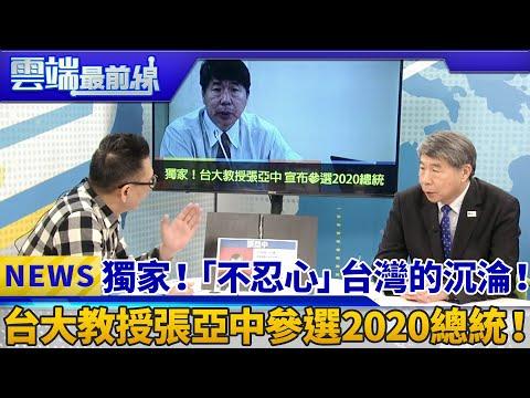 獨家!「不忍心」台灣的沉淪! 台大教授張亞中參選2020總統!|雲端最前線 EP515精華