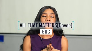 All that matters//GUC//cover by Summer Ice