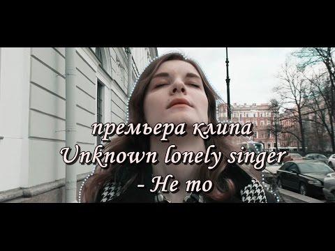 Unknown Lonely Singer  - Не то (Премьера клипа 2016)