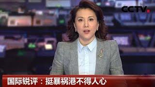 [中国新闻] 国际锐评:挺暴祸港不得人心 | CCTV中文国际