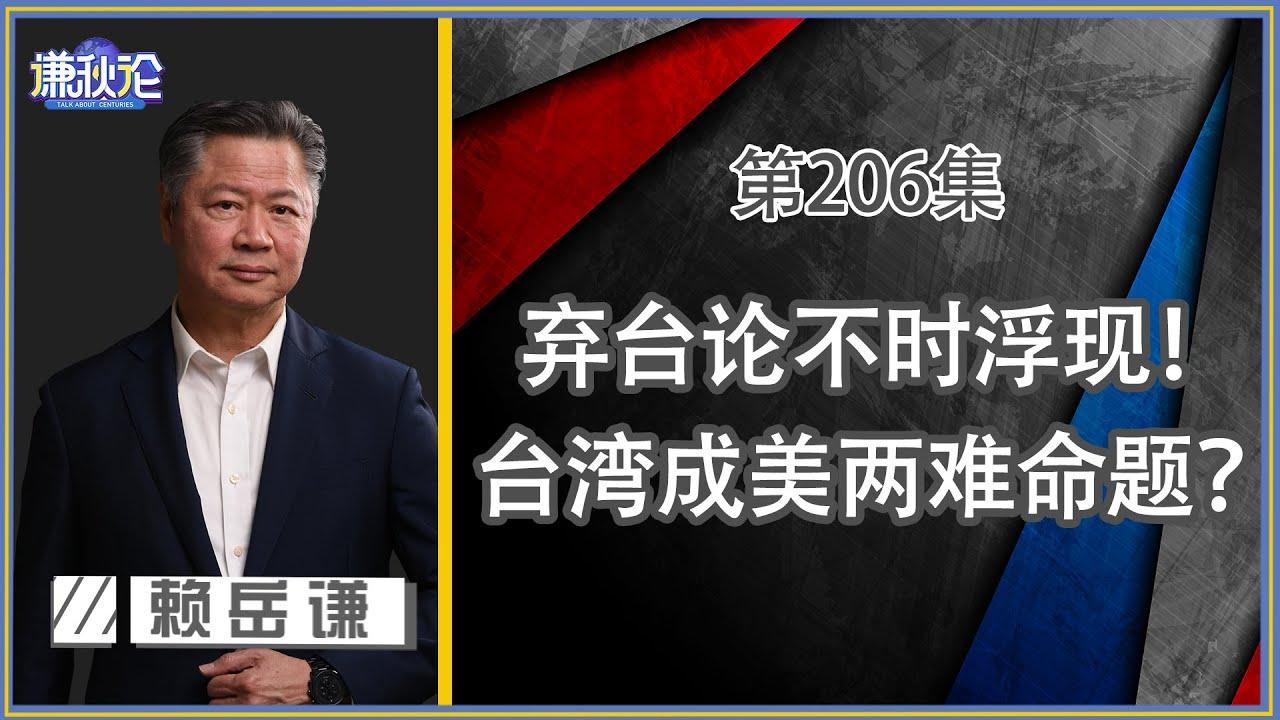 《谦秋论》赖岳谦 第兩百零六集|弃台论不时浮现!台湾从美囯棋子到烫手山芋?|