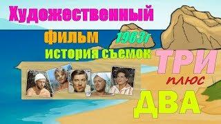 """Художественный фильм """"ТРИ плюс ДВА"""" 1963 и История съемок"""