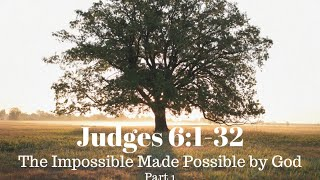 Judges 6:1-32 - The Impossible Made Possible by God - Part 1