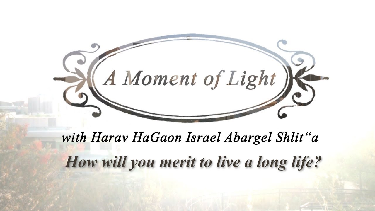 """A Moment of Light"" with Harav Israel Abargel Shlit""a - How will you merit to live a long life?"