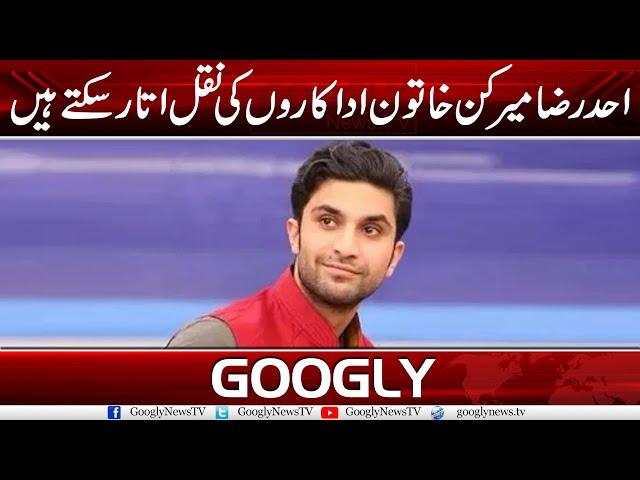 Ahad Raza Mir Kin Khatoon Adakaron Ki Naqal Utar Saktay Hain? | Googly News TV