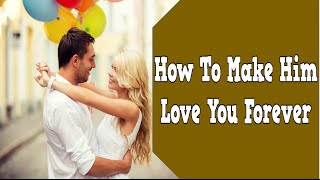 How To Make Him Love You Forever, Make Him Desire You Crave Your Love, Keeping Your Man Interested