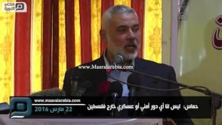 مصر العربية | حماس:  ليس لنا أي دور أمني أو عسكري خارج فلسطين