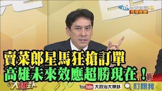 【精彩】賣菜郎星馬狂搶訂單 黃暐瀚:高雄未來效應超勝現在!