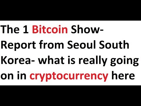 The 1 Bitcoin Show- Report from Seoul South Korea- what is really going on in cryptocurrency here