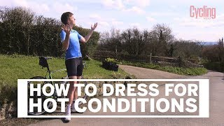 How to dress for hot conditions | Cycling Weekly