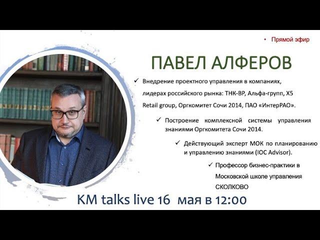 KM talks live - Павел Алферов. Почему knowledge management не востребован?
