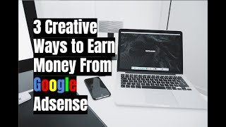 3 Creative Ways to Earn Money From Google Adsense