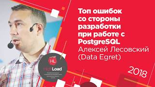Топ ошибок со стороны разработки при работе с PostgreSQL / Алексей Лесовский (Data Egret)