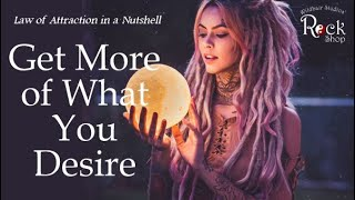 Get More Of What You Desire - The Law of Attraction in a Nutshell