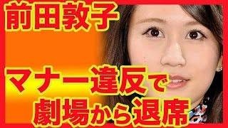 前田敦子 マナー違反で劇場からいったん退席 幕が上がる前、東京・池袋...
