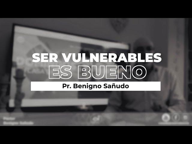 Ser vulnerables es bueno | Pr. Benigno Sañudo