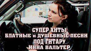 ПЕСНИ ПОД ГИТАРУ / Блатные и Душевные Песни Шансона / ИННА ВАЛЬТЕР