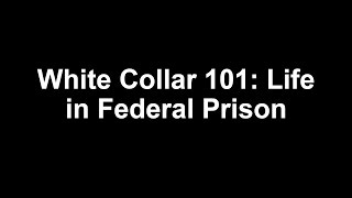 White Collar 101: Life in Federal Prison