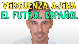 EL FUTBOL ESPAÑOL ESTÁ DANDO VERGÜENZA AJENA