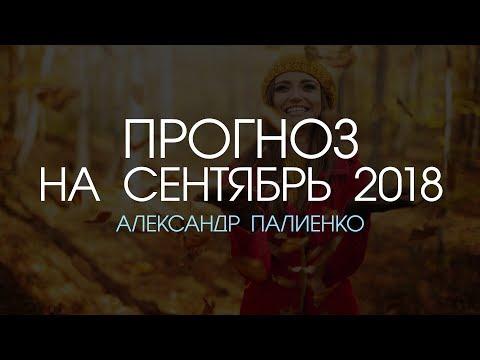 Прогноз на Сентябрь 2018 года. Александр Палиенко.