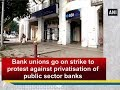 Bank unions go on strike to protest against privatisation of public sector banks - ANI #News