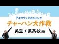 <アイロウ&タカが行く!!>チャーハン大作戦 美里工業高校編