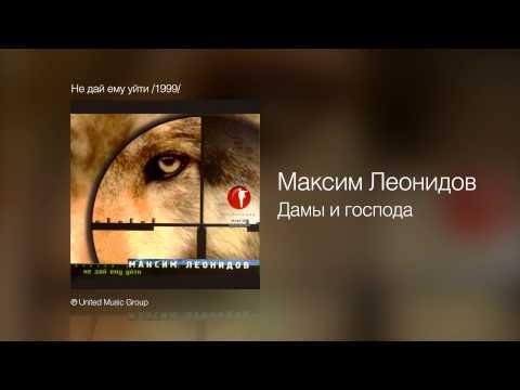 Максим Леонидов - Дамы и господа - Не дай ему уйти /1999/