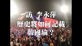 111218 訪 李永萍 歷史將如何記載韓國瑜?(50%版)