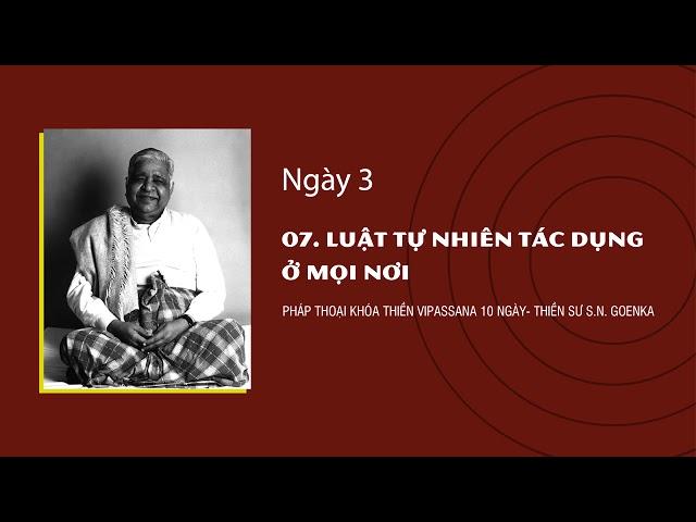 07. LUẬT TỰ NHIÊN TÁC DỤNG Ở MỌI NƠI- NGÀY 3 - S.N. Goenka - Pháp Thoại Khóa Thiền Vipassana 10 Ngày
