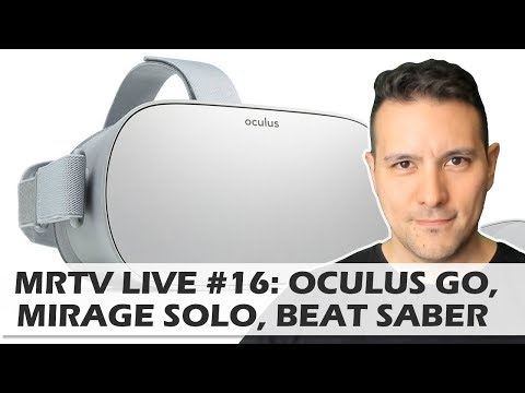 MRTV LIVE #16: Oculus Go Launch, Oculus Half Dome, Mirage Solo, Beat Saber Review, Vive Focus