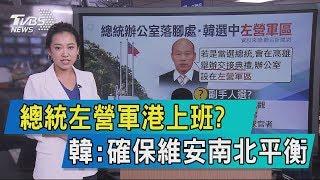 【說政治】總統左營軍港上班?韓:確保維安南北平衡