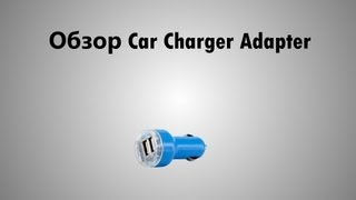 Обзор Car Charger Adapter