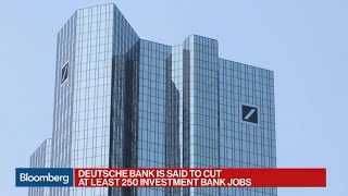 Deutsche Bank Said to Cut 250 Investment Bank Jobs