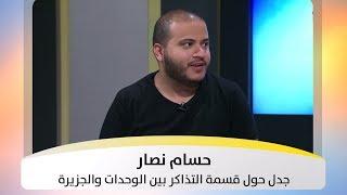 حسام نصار - جدل حول قسمة التذاكر بين الوحدات والجزيرة