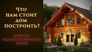 Что нам стоит дом построить? Дома из оцилиндрованного бревна