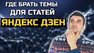 Где брать темы для Яндекс Дзен. Заработок в интернете без вложений 2020