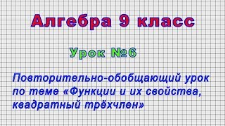 Алгебра 9 класс (Урок№6 - Обобщающий урок по теме «Функции и их свойства, квадратный трёхчлен»)