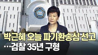 박근혜 오늘 파기환송심 선고…검찰 35년 구형 / 연합뉴스TV (YonhapnewsTV)