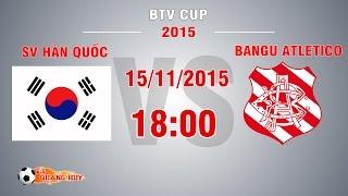 SV Hàn Quốc vs Bangu Atletico - CK BTV Cup 2015 | FULL