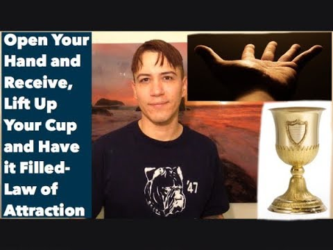 Open Your Hand and Receive, Lift Up Your Cup and Have it Filled- Law of Attraction