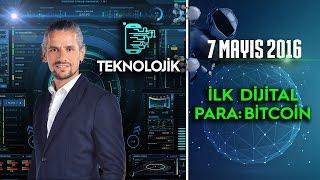 Teknolojik - 7 Mayıs 2016 (İlk Dijital Para Bitcoin)