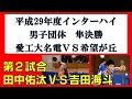 卓球 高校総体 2017 男子団体準決勝 田中佑汰(愛工大名電)VS吉田海斗(希望が丘)