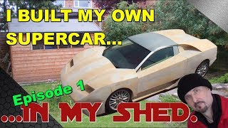 I built my own Supercar, in my shed!: Prototype Ep1